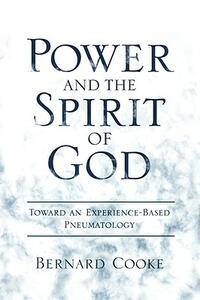 Power and the Spirit of God Toward an Experience-Based Pneumatology - Bernard Cook - cover