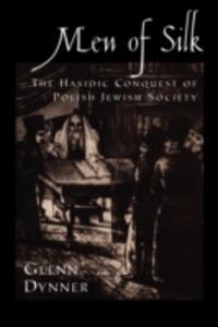Men of Silk: The Hasidic Conquest of Polish Jewish Society - Glenn Dynner - cover