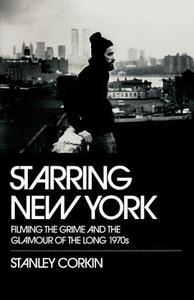 Starring New York: Filming the Grime and the Glamour of the Long 1970s - Stanley Corkin - cover