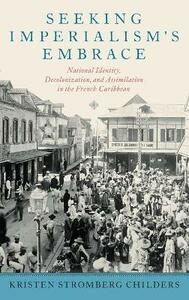 Seeking Imperialism's Embrace: National Identity, Decolonization, and Assimilation in the French Caribbean - Kristen Stromberg Childers - cover