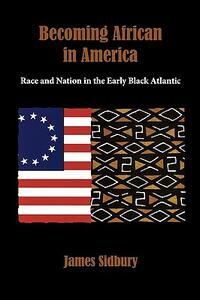 Becoming African in America: Race and Nation in the Early Black Atlantic - James Sidbury - cover