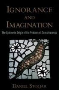 Ignorance and Imagination: The Epistemic Origin of the Problem of Consciousness - Daniel Stoljar - cover