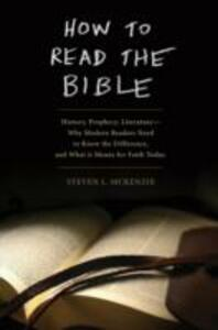 How to Read the Bible: History, Prophecy, Literature-Why Modern Readers Need to Know the Difference, and What It Means for Faith Today - Steven L. McKenzie - cover