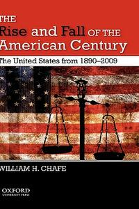 The Rise and Fall of the American Century: The United States from 1890-2009 - William H Chafe - cover