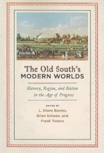 The Old South's Modern Worlds: Slavery, Region, and Nation in the Age of Progress - cover
