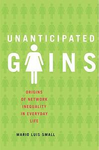 Unanticipated Gains: Origins of Network Inequality in Everyday Life - Mario Luis Small - cover