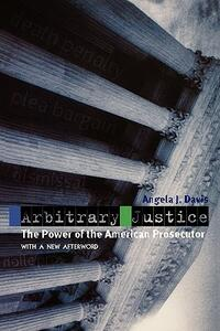 Arbitrary Justice: The Power of the American Prosecutor - Angela J. Davis - cover