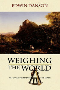 Weighing the World: The Quest to Measure the Earth - Edwin Danson - cover