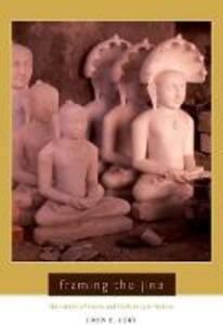 Framing the Jina: Narratives of Icons and Idols in Jain History - John Cort - cover