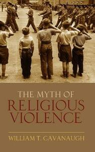 The Myth of Religious Violence: Secular Ideology and the Roots of Modern Conflict - William T. Cavanaugh - cover