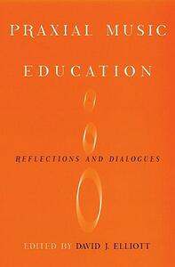 Praxial Music Education: Reflections and Dialogues - cover