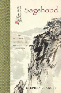 Sagehood: The Contemporary Significance of Neo-Confucian Philosophy - Stephen C. Angle - cover