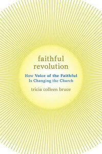 Faithful Revolution: How Voice of the Faithful Is Changing the Church - Tricia Colleen Bruce - cover