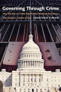 Governing Through Crime: How the War on Crime Transformed American Democracy and Created a Culture of Fear - Jonathan Simon - cover