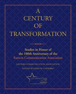 A Century of Transformation: Studies in Honor of the 100th Anniversary of the Eastern Communication Association - Eastern Communication Association - cover