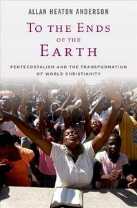 To the Ends of the Earth: Pentecostalism and the Transformation of World Christianity - Allan Heaton Anderson - cover