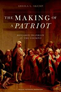 The Making of a Patriot: Benjamin Franklin at the Cockpit - Sheila L Skemp - cover