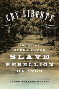 """""""Cry Liberty"""": The Great Stono River Slave Rebellion of 1739 - Peter Charles Hoffer - cover"""
