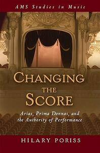 Changing the Score: Arias, Prima Donnas, and the Authority of Performance - Hilary Poriss - cover