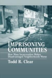 Imprisoning Communities: How Mass Incarceration Makes Disadvantaged Neighborhoods Worse - Todd R. Clear - cover