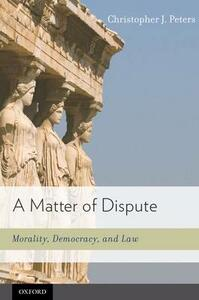 A Matter of Dispute: Morality, Democracy, and Law - Christopher J. Peters - cover