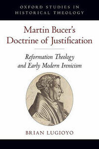 Martin Bucer's Doctrine of Justification: Reformation Theology and Early Modern Irenicism - Brian Lugioyo - cover