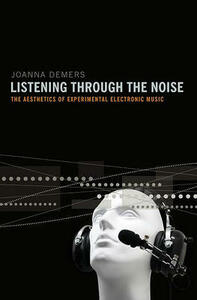 Listening through the Noise: The Aesthetics of Experimental Electronic Music - Joanna Demers - cover