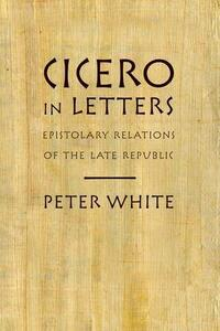 Cicero in Letters: Epistolary Relations of the Late Republic - Peter White - cover