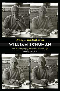 Orpheus in Manhattan: William Schuman and the Shaping of America's Musical Life - Steve Swayne - cover
