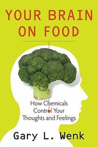 Your Brain on Food: How Chemicals Control Your Thoughts and Feelings - Gary Lee Wenk - cover