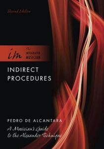 Indirect Procedures: A Musician's Guide to the Alexander Technique - Pedro De Alcantara - cover