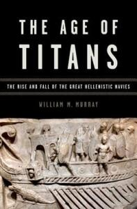 The Age of Titans: The Rise and Fall of the Great Hellenistic Navies - William M. Murray - cover
