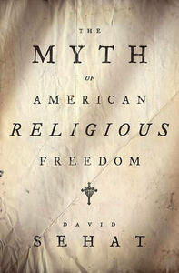 The Myth of American Religious Freedom - David Sehat - cover