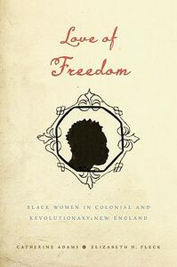 Love of Freedom: Black Women in Colonial and Revolutionary New England - Catherine Adams,Elizabeth H. Pleck - cover