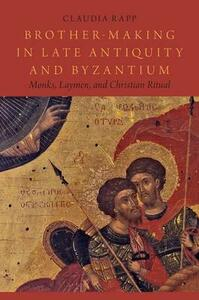 Brother-Making in Late Antiquity and Byzantium: Monks, Laymen, and Christian Ritual - Claudia Rapp - cover