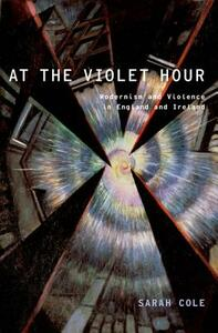 At the Violet Hour: Modernism and Violence in England and Ireland - Sarah Cole - cover