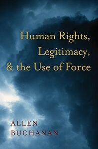 Human Rights, Legitimacy, and the Use of Force - Allen Buchanan - cover