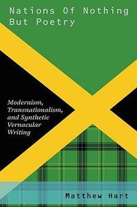 Nations of Nothing But Poetry: Modernism, Transnationalism, and Synthetic Vernacular Writing - Matthew Hart - cover