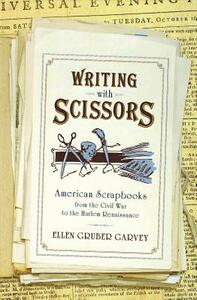 Writing with Scissors: American Scrapbooks from the Civil War to the Harlem Renaissance - Ellen Gruber Garvey - cover