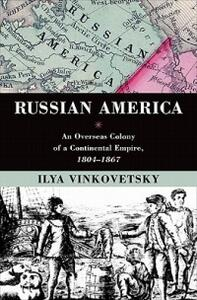 Russian America: An Overseas Colony of a Continental Empire, 1804-1867 - Ilya Vinkovetsky - cover