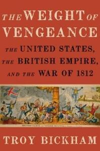 The Weight of Vengeance: The United States, the British Empire, and the War of 1812 - Troy Bickham - cover