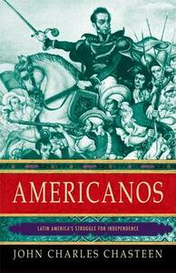 Americanos: Latin America's Struggle for Independence - John Charles Chasteen - cover
