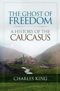 The Ghost of Freedom: A History of the Caucasus - Charles King - cover