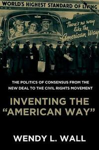 """Inventing the """"American Way"""": The Politics of Consensus from the New Deal to the Civil Rights Movement - Wendy Wall - cover"""