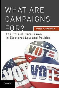What are Campaigns For?: The Role of Persuasion in Electoral Law and Politics - James A. Gardner - cover