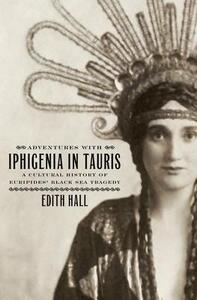 Adventures with Iphigenia in Tauris: A Cultural History of Euripides' Black Sea Tragedy - Edith Hall - cover