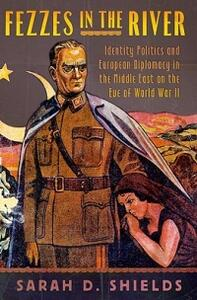 Fezzes in the River: Identity Politics and European Diplomacy in the Middle East on the Eve of World War II - Sarah D. Shields - cover