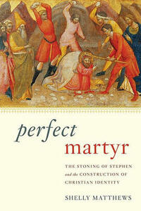 Perfect Martyr: The Stoning of Stephen and the Construction of Christian Identity - Shelly Matthews - cover