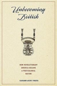 Unbecoming British: How Revolutionary America Became a Postcolonial Nation - Kariann Yokota - cover