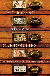 A Cabinet of Roman Curiosities: Strange Tales and Surprising Facts from the World's Greatest Empire - J. C. McKeown - cover